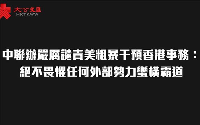 中联办严厉谴责美粗暴干预香港事务:绝不畏惧任何外部势力蛮横霸道