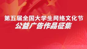 第五届全国大学生网络文化节 公益广告作品征集启动